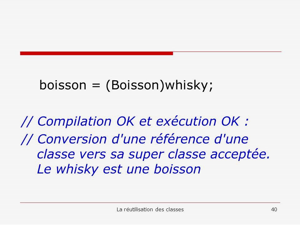 La réutilisation des classes40 boisson = (Boisson)whisky; // Compilation OK et exécution OK : // Conversion d'une référence d'une classe vers sa super