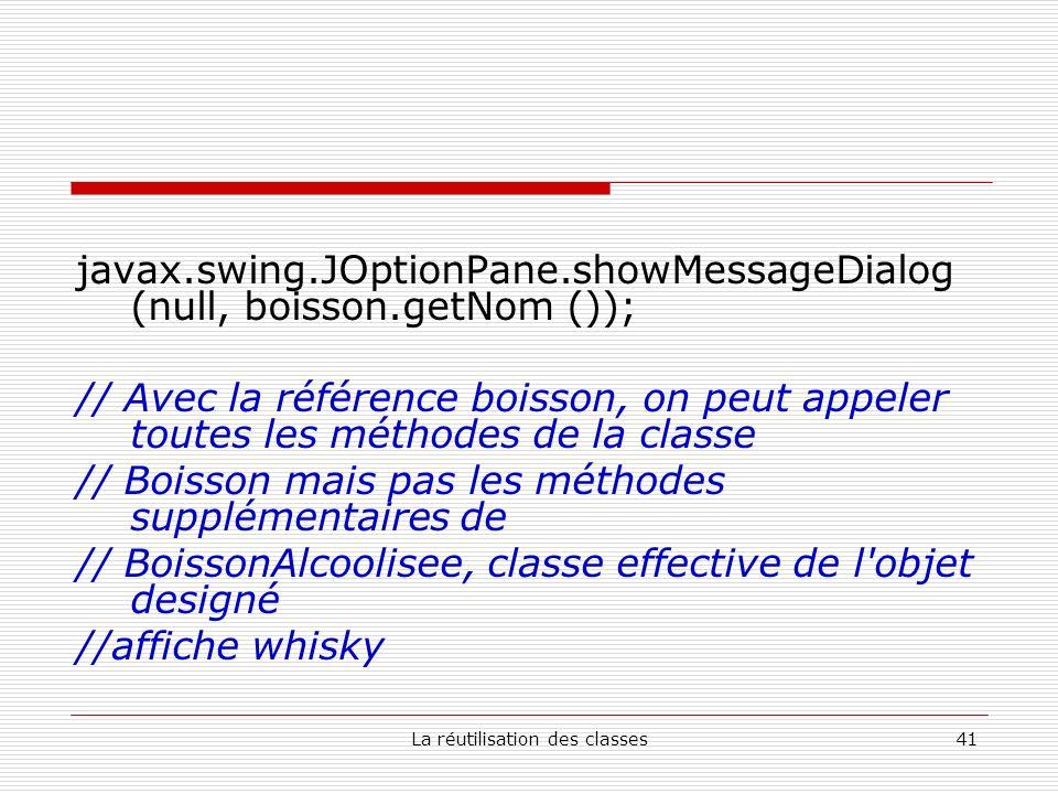 La réutilisation des classes41 javax.swing.JOptionPane.showMessageDialog (null, boisson.getNom ()); // Avec la référence boisson, on peut appeler toutes les méthodes de la classe // Boisson mais pas les méthodes supplémentaires de // BoissonAlcoolisee, classe effective de l objet designé //affiche whisky