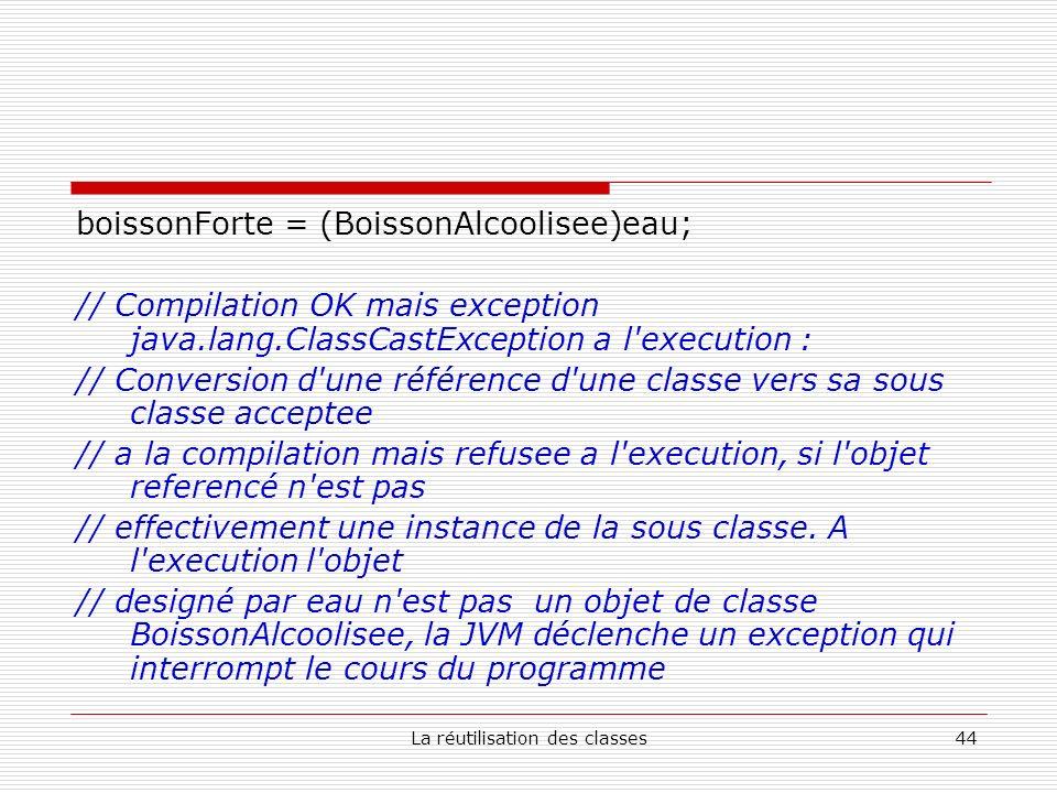 La réutilisation des classes44 boissonForte = (BoissonAlcoolisee)eau; // Compilation OK mais exception java.lang.ClassCastException a l execution : // Conversion d une référence d une classe vers sa sous classe acceptee // a la compilation mais refusee a l execution, si l objet referencé n est pas // effectivement une instance de la sous classe.