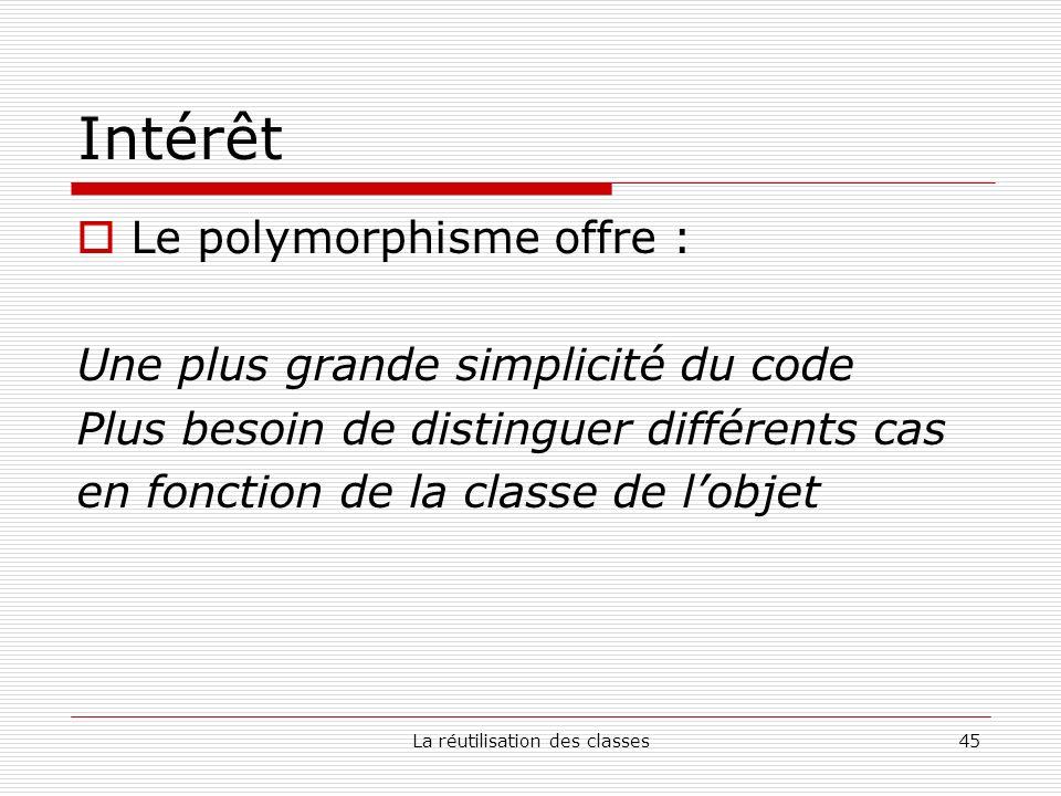 La réutilisation des classes45 Intérêt Le polymorphisme offre : Une plus grande simplicité du code Plus besoin de distinguer différents cas en fonctio