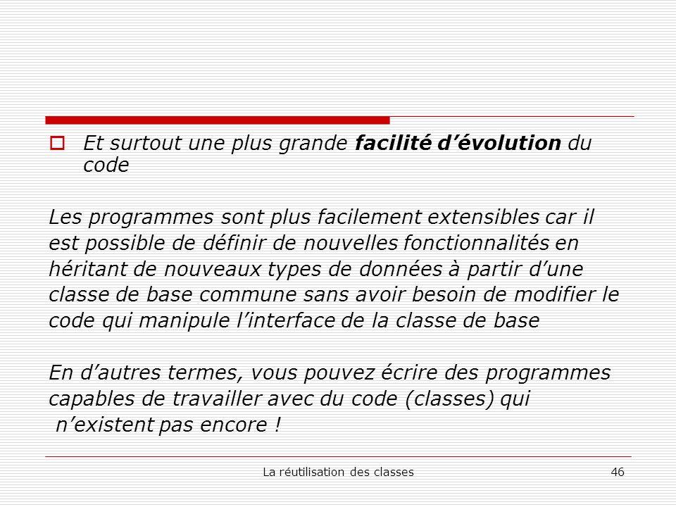 La réutilisation des classes46 Et surtout une plus grande facilité dévolution du code Les programmes sont plus facilement extensibles car il est possi