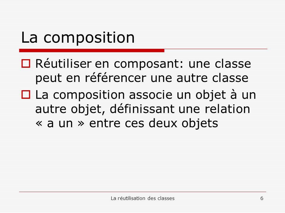 La réutilisation des classes6 La composition Réutiliser en composant: une classe peut en référencer une autre classe La composition associe un objet à un autre objet, définissant une relation « a un » entre ces deux objets