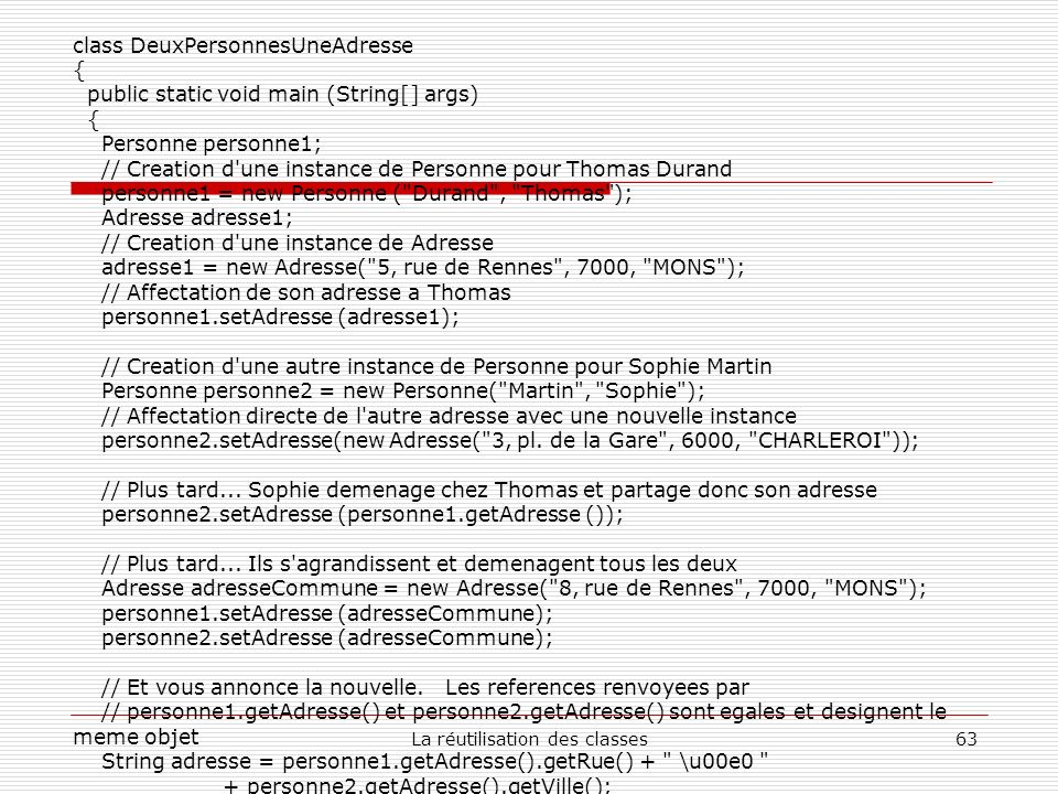 La réutilisation des classes63 class DeuxPersonnesUneAdresse { public static void main (String[] args) { Personne personne1; // Creation d une instance de Personne pour Thomas Durand personne1 = new Personne ( Durand , Thomas ); Adresse adresse1; // Creation d une instance de Adresse adresse1 = new Adresse( 5, rue de Rennes , 7000, MONS ); // Affectation de son adresse a Thomas personne1.setAdresse (adresse1); // Creation d une autre instance de Personne pour Sophie Martin Personne personne2 = new Personne( Martin , Sophie ); // Affectation directe de l autre adresse avec une nouvelle instance personne2.setAdresse(new Adresse( 3, pl.