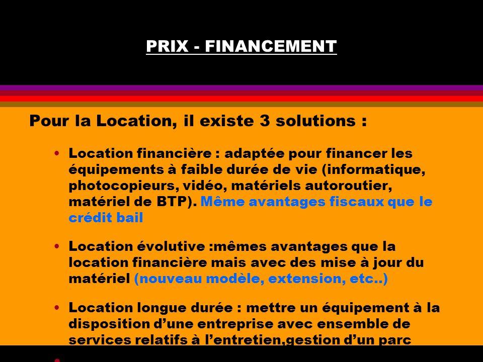 PRIX - FINANCEMENT Pour la Location, il existe 3 solutions : Location financière : adaptée pour financer les équipements à faible durée de vie (inform