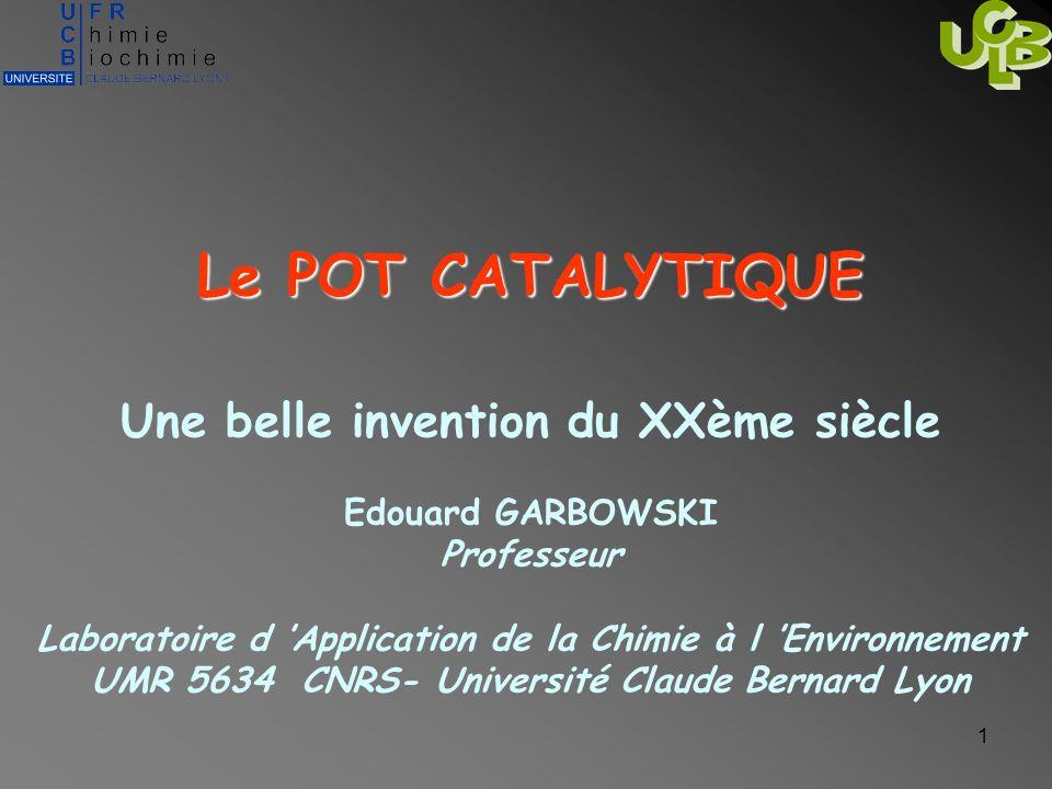 1 Le POT CATALYTIQUE Une belle invention du XXème siècle Edouard GARBOWSKI Professeur Laboratoire d Application de la Chimie à l Environnement UMR 563