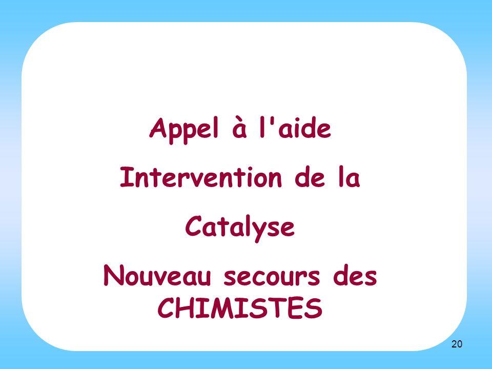 20 Appel à l'aide Intervention de la Catalyse Nouveau secours des CHIMISTES