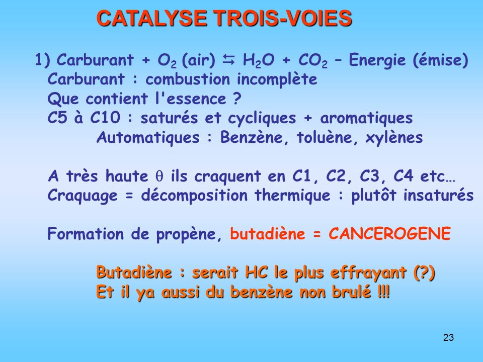 23 CATALYSE TROIS-VOIES 1) Carburant + O 2 (air) H 2 O + CO 2 – Energie (émise) Carburant : combustion incomplète Que contient l'essence ? C5 à C10 :