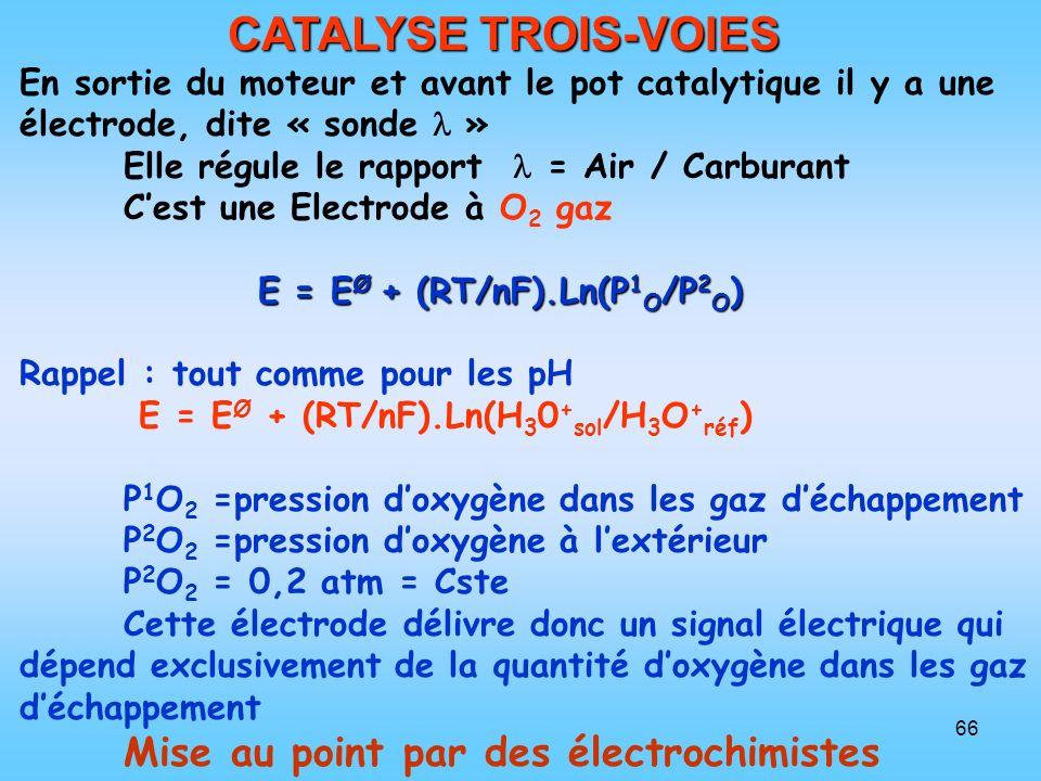 66 CATALYSE TROIS-VOIES En sortie du moteur et avant le pot catalytique il y a une électrode, dite « sonde » Elle régule le rapport = Air / Carburant