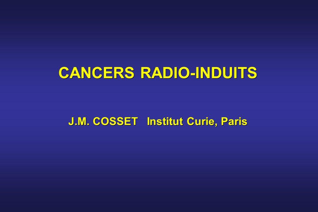 CANCERS RADIO-INDUITS J.M. COSSET Institut Curie, Paris CANCERS RADIO-INDUITS J.M. COSSET Institut Curie, Paris