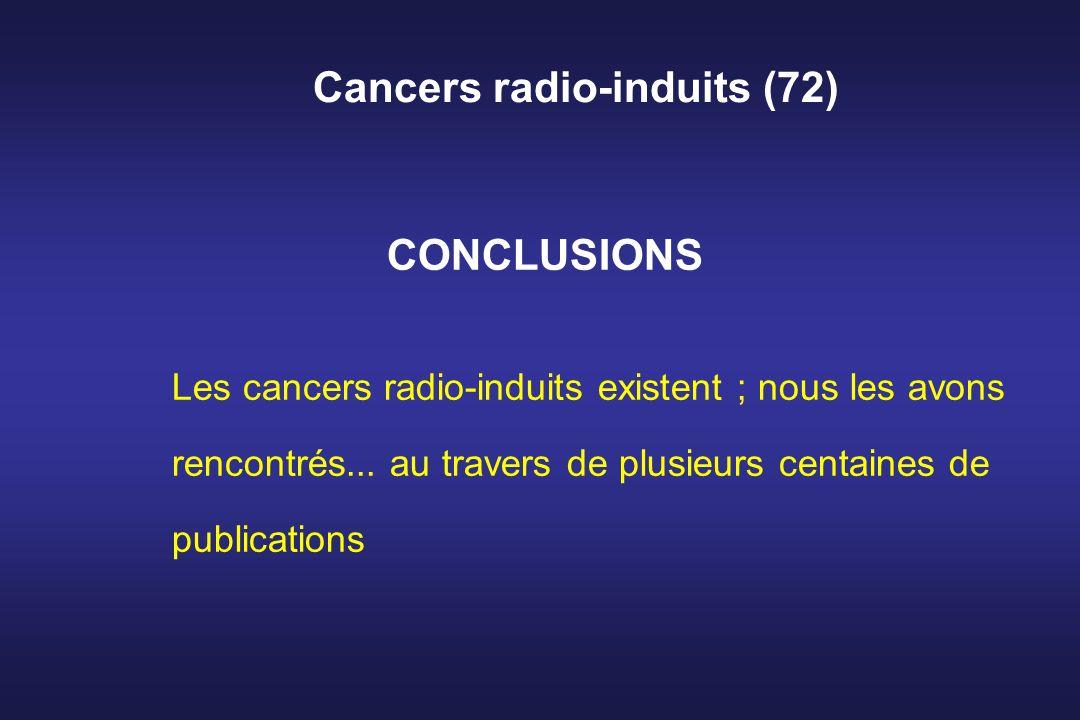 Cancers radio-induits (72) CONCLUSIONS Les cancers radio-induits existent ; nous les avons rencontrés... au travers de plusieurs centaines de publicat