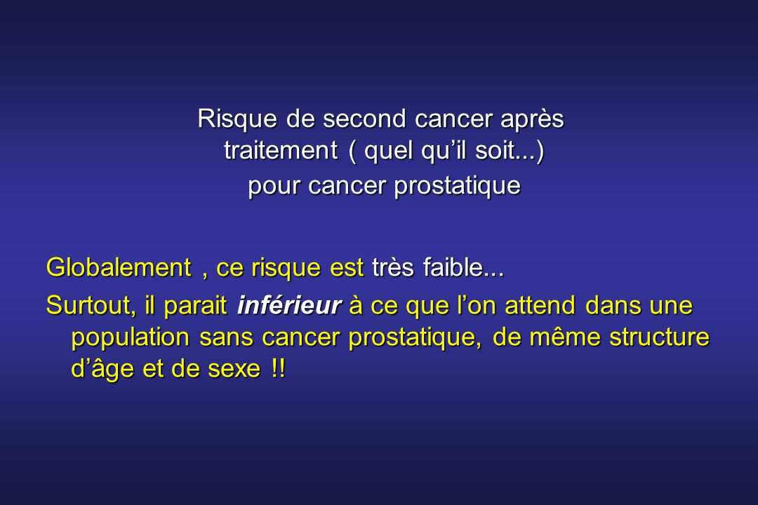 Risque de second cancer après traitement ( quel quil soit...) pour cancer prostatique Globalement, ce risque est très faible... Surtout, il parait inf