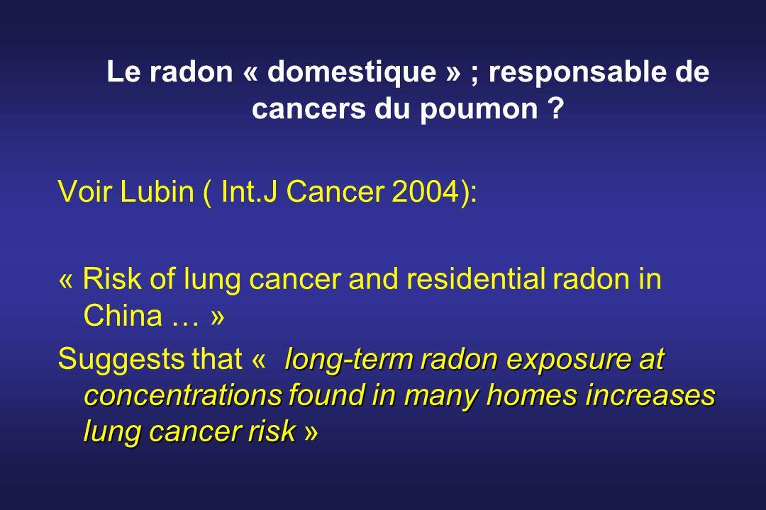 Le radon « domestique » ; responsable de cancers du poumon ? Voir Lubin ( Int.J Cancer 2004): « Risk of lung cancer and residential radon in China … »