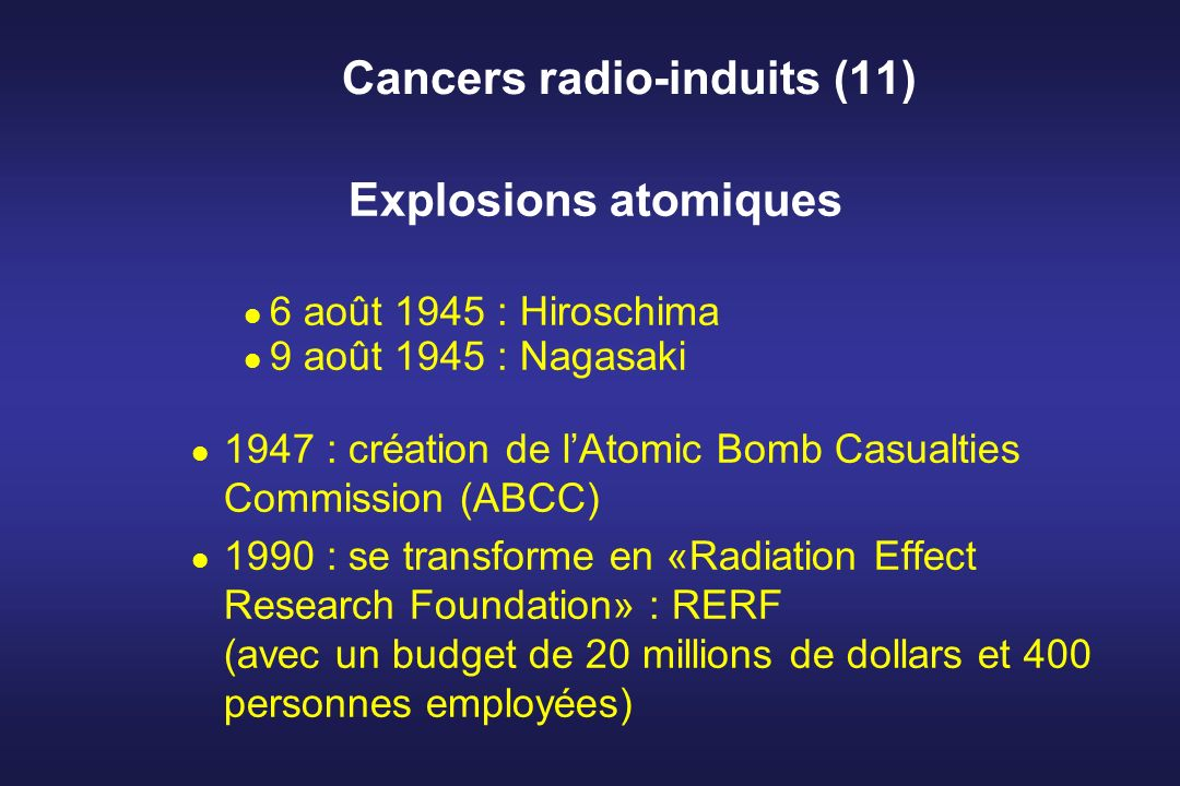 Cancers radio-induits (11) Explosions atomiques 6 août 1945 : Hiroschima 9 août 1945 : Nagasaki 1947 : création de lAtomic Bomb Casualties Commission (ABCC) 1990 : se transforme en «Radiation Effect Research Foundation» : RERF (avec un budget de 20 millions de dollars et 400 personnes employées)
