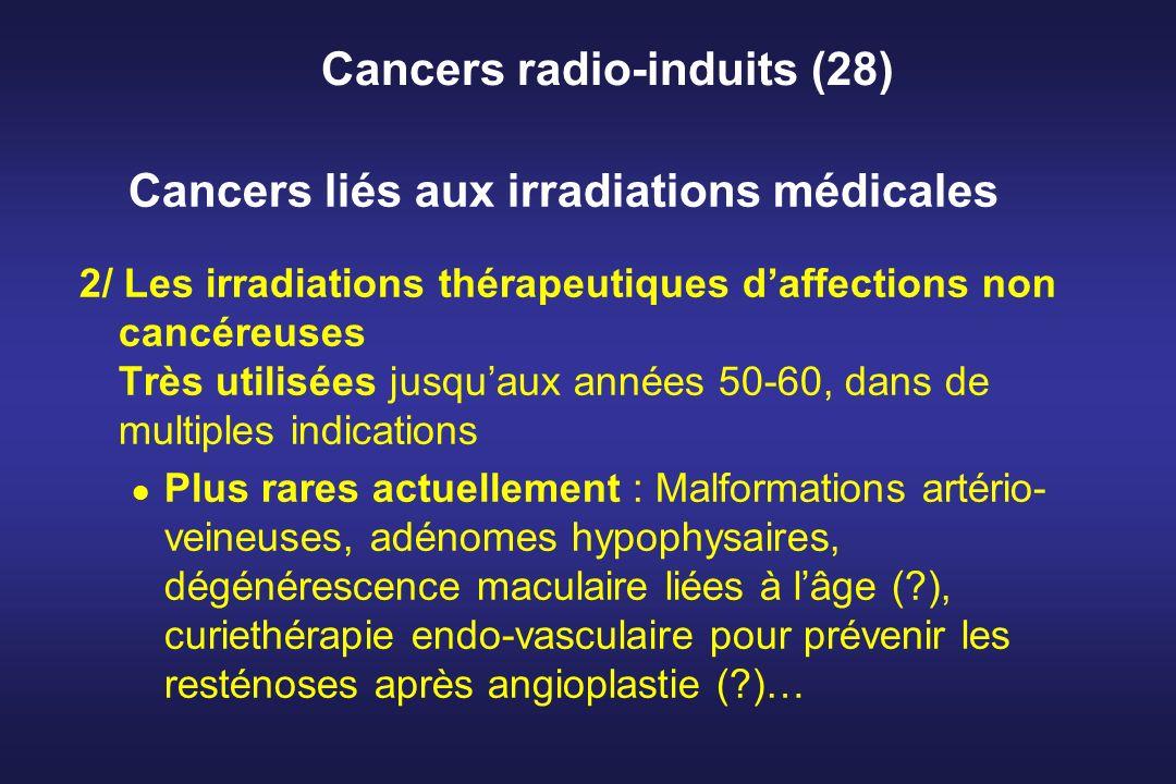 Cancers radio-induits (28) 2/ Les irradiations thérapeutiques daffections non cancéreuses Très utilisées jusquaux années 50-60, dans de multiples indi