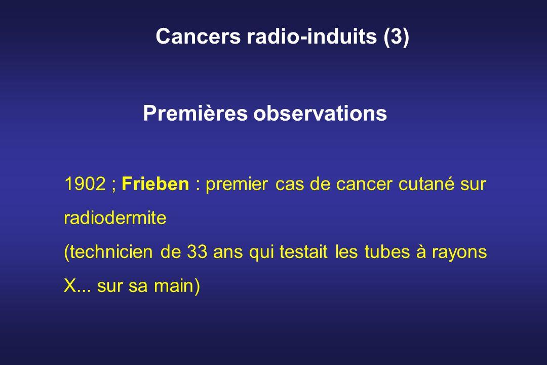 Cancers radio-induits (3) Premières observations 1902 ; Frieben : premier cas de cancer cutané sur radiodermite (technicien de 33 ans qui testait les