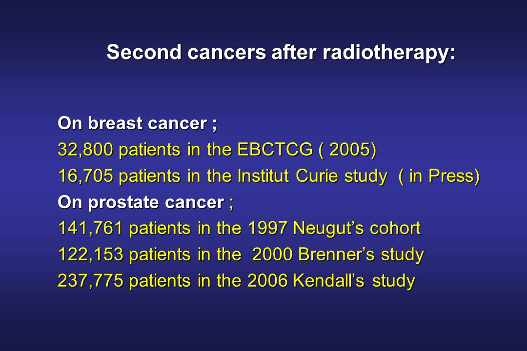 Second cancers after radiotherapy: On breast cancer ; 32,800 patients in the EBCTCG ( 2005) 16,705 patients in the Institut Curie study ( in Press) On prostate cancer ; 141,761 patients in the 1997 Neuguts cohort 122,153 patients in the 2000 Brenners study 237,775 patients in the 2006 Kendalls study