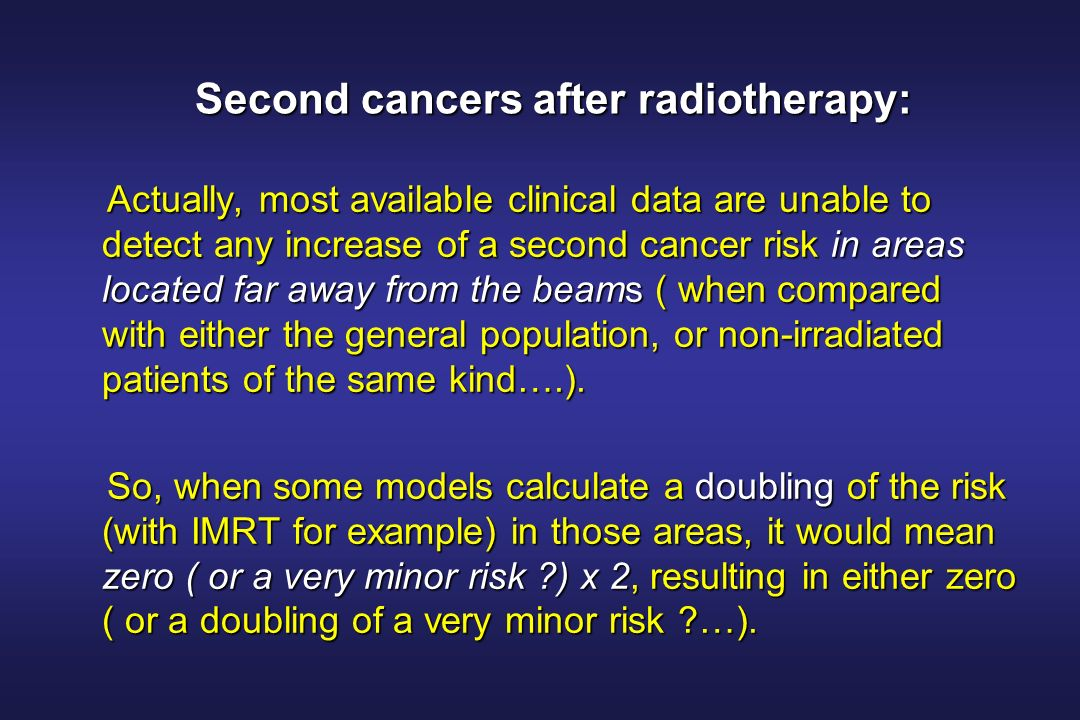 Second cancers after radiotherapy: Actually, most available clinical data are unable to detect any increase of a second cancer risk in areas located far away from the beams ( when compared with either the general population, or non-irradiated patients of the same kind….).