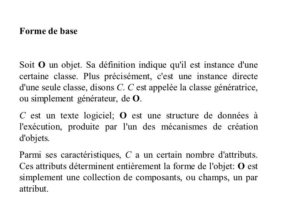 Forme de base Soit O un objet. Sa définition indique qu'il est instance d'une certaine classe. Plus précisément, c'est une instance directe d'une seul