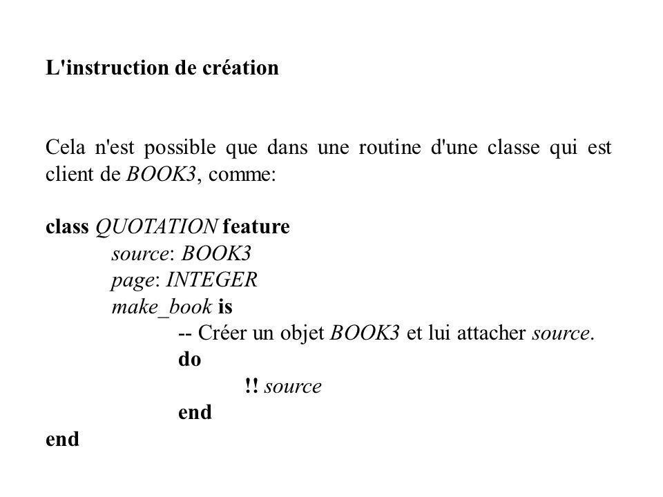 L'instruction de création Cela n'est possible que dans une routine d'une classe qui est client de BOOK3, comme: class QUOTATION feature source: BOOK3