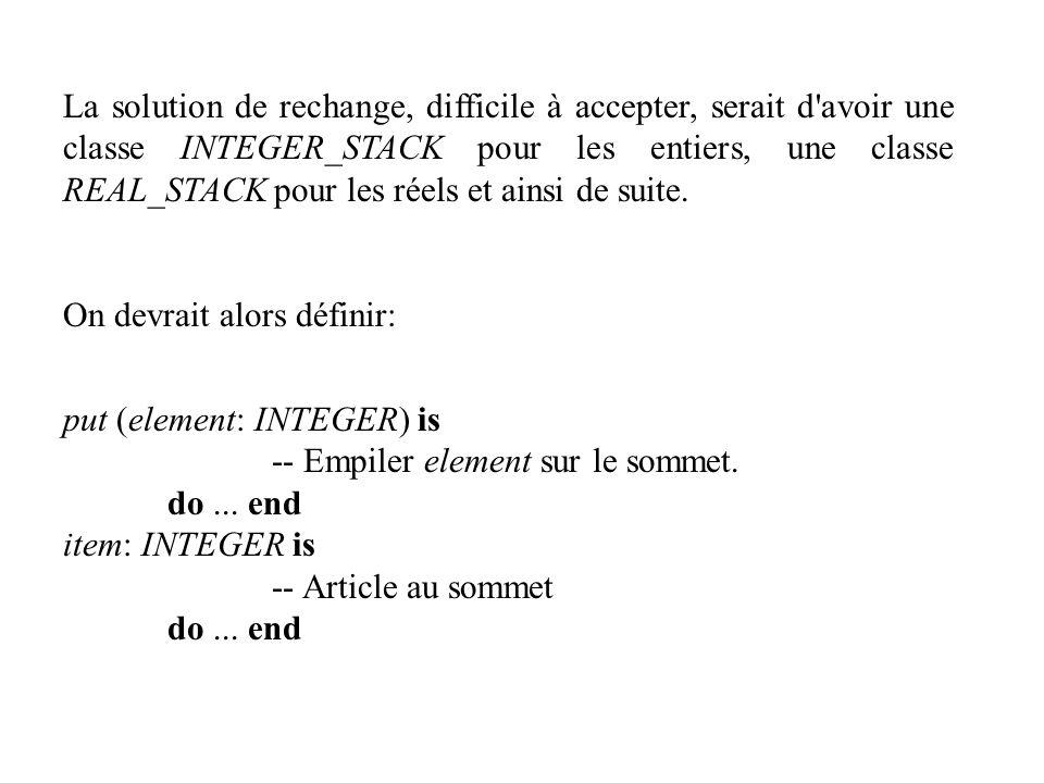 La solution de rechange, difficile à accepter, serait d'avoir une classe INTEGER_STACK pour les entiers, une classe REAL_STACK pour les réels et ainsi