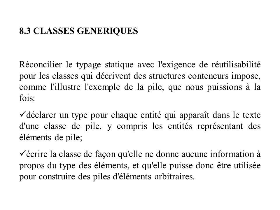 Déclarer une classe générique indexing description: Piles d éléments d un type arbitraire G class STACK [G] feature count: INTEGER-- Nombre d éléments dans la pile empty: BOOLEAN is-- N y a-t-il pas d éléments.