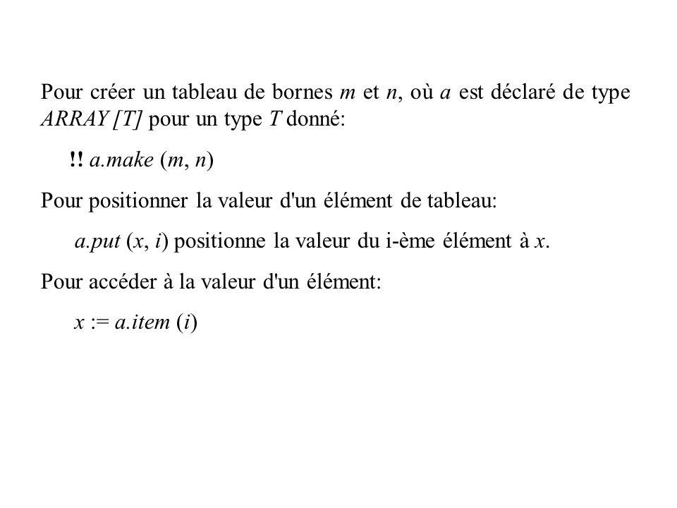 Pour créer un tableau de bornes m et n, où a est déclaré de type ARRAY [T] pour un type T donné: !! a.make (m, n) Pour positionner la valeur d'un élém