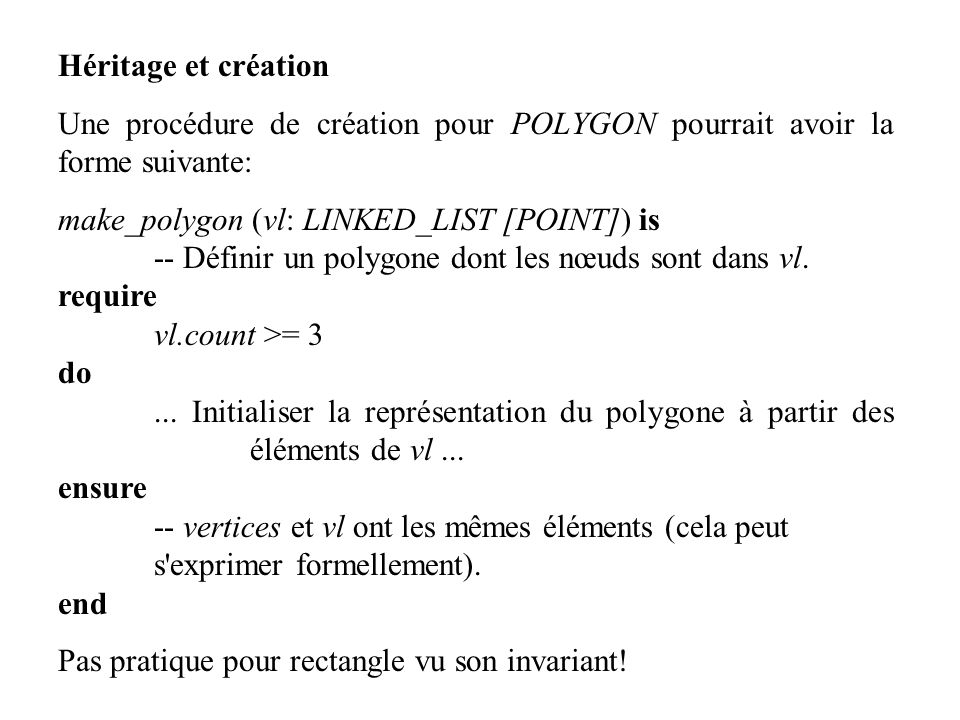 Héritage et création Une procédure de création pour POLYGON pourrait avoir la forme suivante: make_polygon (vl: LINKED_LIST [POINT]) is -- Définir un