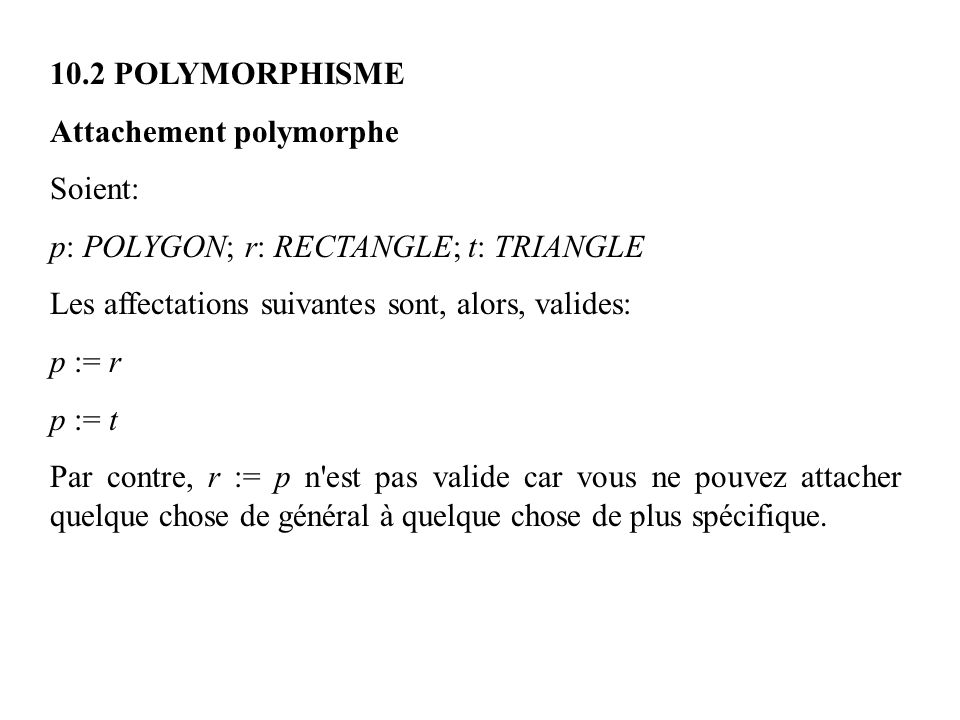 10.2 POLYMORPHISME Attachement polymorphe Soient: p: POLYGON; r: RECTANGLE; t: TRIANGLE Les affectations suivantes sont, alors, valides: p := r p := t