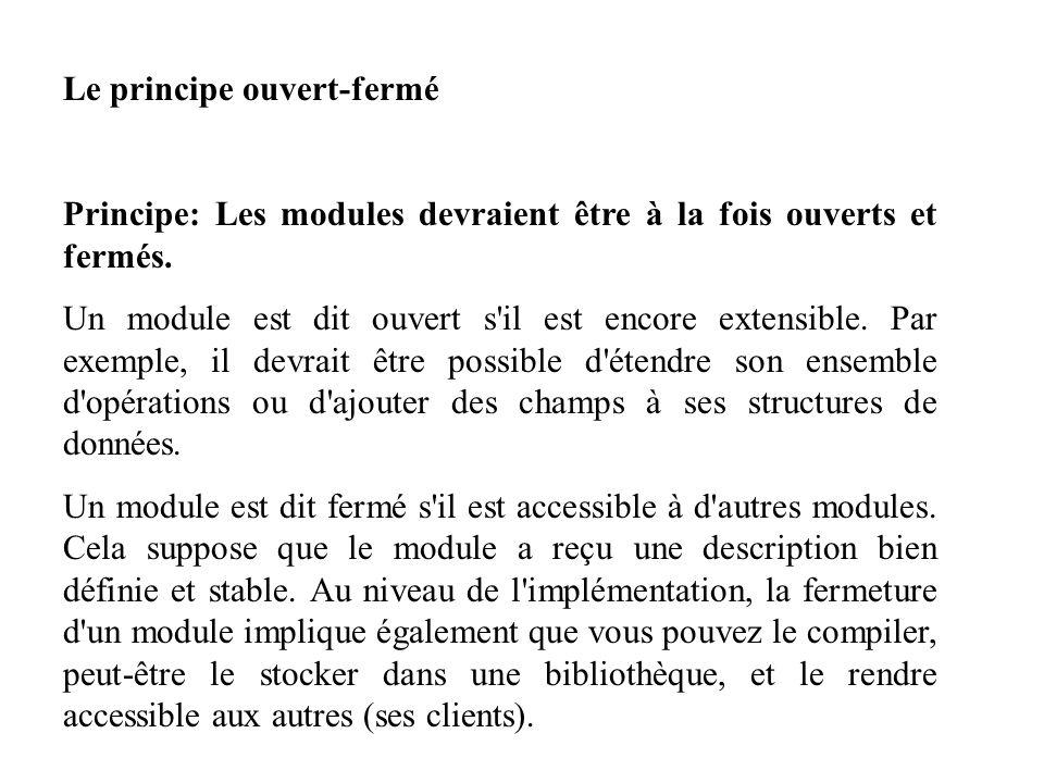 Le principe ouvert-fermé Principe: Les modules devraient être à la fois ouverts et fermés. Un module est dit ouvert s'il est encore extensible. Par ex