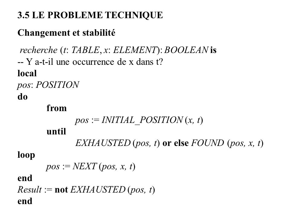 3.5 LE PROBLEME TECHNIQUE Changement et stabilité recherche (t: TABLE, x: ELEMENT): BOOLEAN is -- Y a-t-il une occurrence de x dans t? local pos: POSI