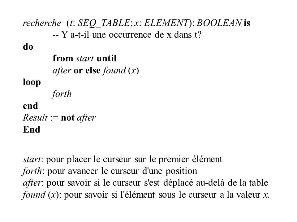 recherche (t: SEQ_TABLE; x: ELEMENT): BOOLEAN is -- Y a-t-il une occurrence de x dans t? do from start until after or else found (x) loop forth end Re
