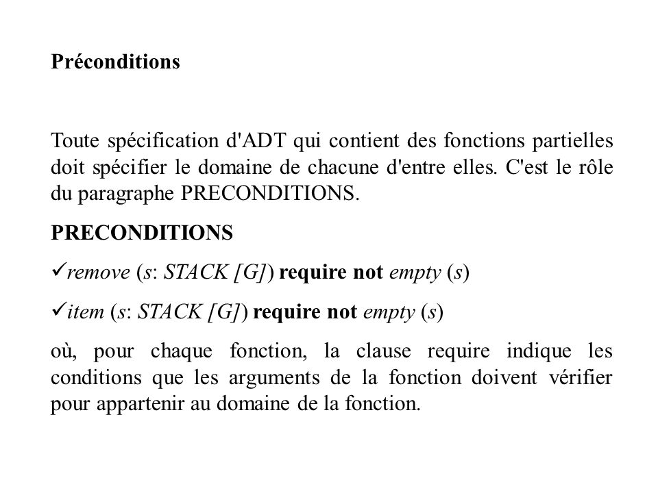 Spécification de l ADT des piles TYPES STACK [G] FONCTIONS put: STACK [G] x G STACK [G] remove: STACK [G] | STACK [G] item: STACK [G] | G empty: STACK [G] BOOLEAN new: STACK [G] AXIOMES Pour tout x: G, s: STACK [G], A1 : item (put (s, x)) = x A2 : remove ((put (s, x)) = s A3 : empty (new) A4 : not empty (put (s, x)) PRECONDITIONS remove (s: STACK [G]) require not empty (s) item (s: STACK [G]) require not empty (s)