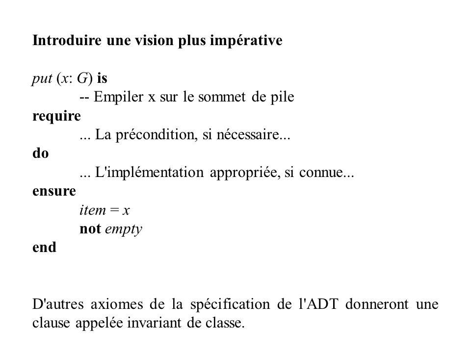 Introduire une vision plus impérative put (x: G) is -- Empiler x sur le sommet de pile require... La précondition, si nécessaire... do... L'implémenta