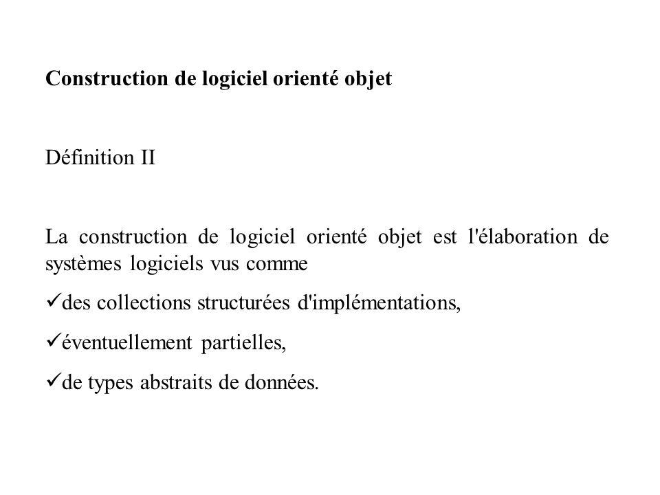 Construction de logiciel orienté objet Définition II La construction de logiciel orienté objet est l'élaboration de systèmes logiciels vus comme des c