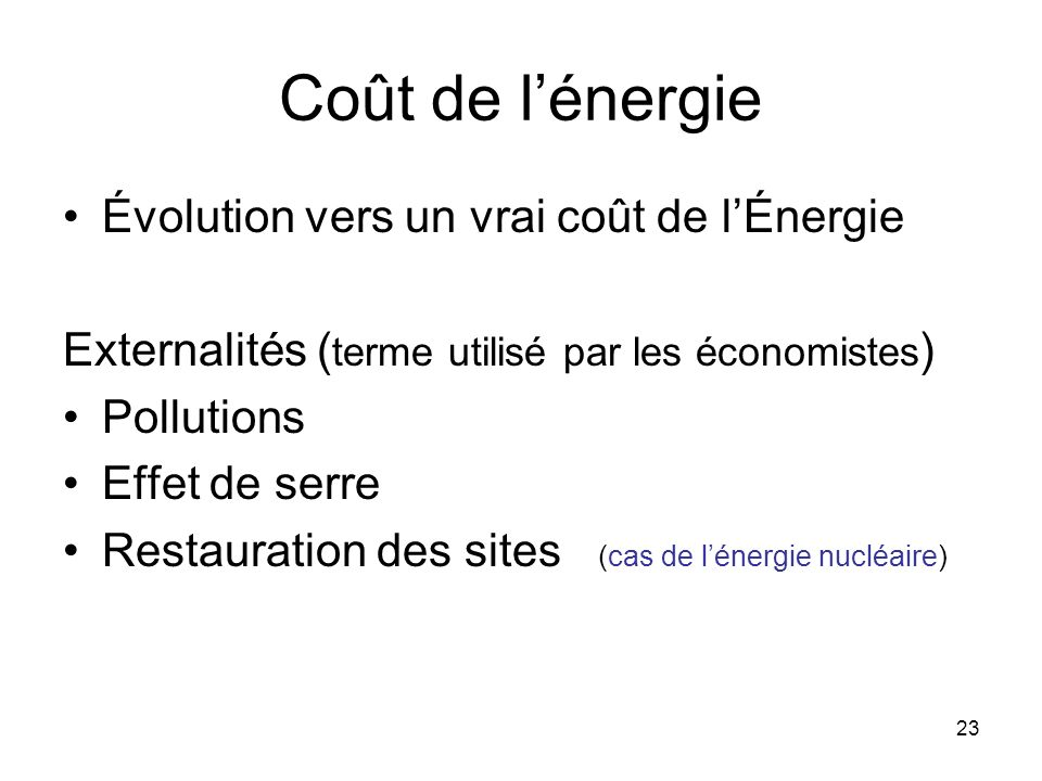 23 Coût de lénergie Évolution vers un vrai coût de lÉnergie Externalités ( terme utilisé par les économistes ) Pollutions Effet de serre Restauration