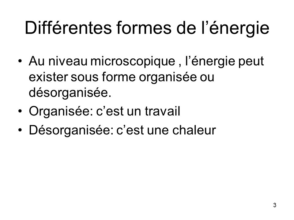 3 Différentes formes de lénergie Au niveau microscopique, lénergie peut exister sous forme organisée ou désorganisée. Organisée: cest un travail Désor
