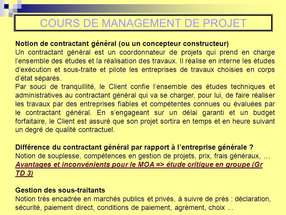 COURS DE MANAGEMENT DE PROJET Notion de contractant général (ou un concepteur constructeur) Un contractant général est un coordonnateur de projets qui