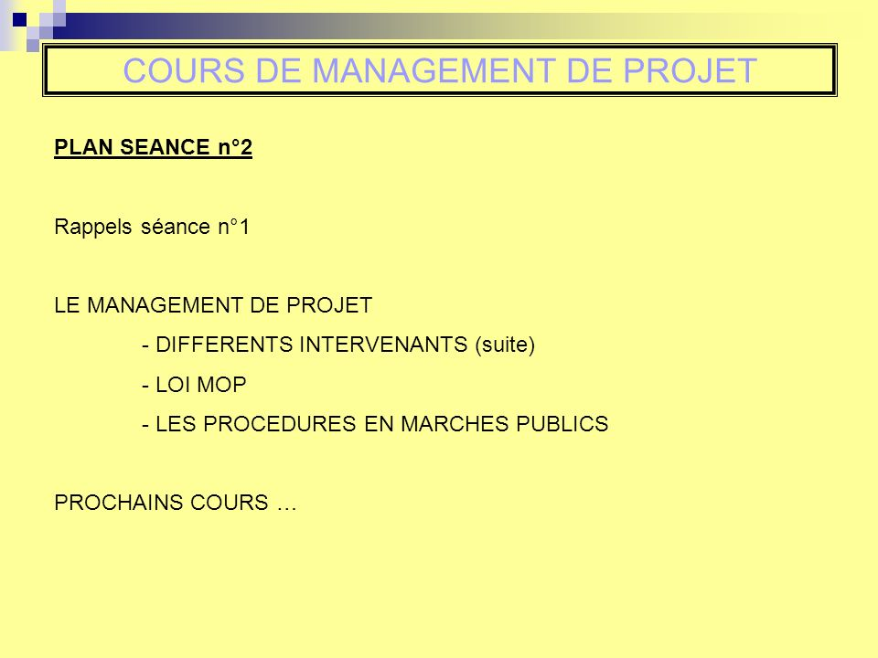 COURS DE MANAGEMENT DE PROJET PLAN SEANCE n°2 Rappels séance n°1 LE MANAGEMENT DE PROJET - DIFFERENTS INTERVENANTS (suite) - LOI MOP - LES PROCEDURES