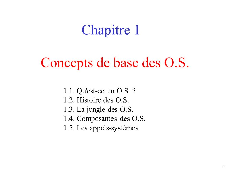 1 Concepts de base des O.S. Chapitre 1 1.1. Qu'est-ce un O.S. ? 1.2. Histoire des O.S. 1.3. La jungle des O.S. 1.4. Composantes des O.S. 1.5. Les appe