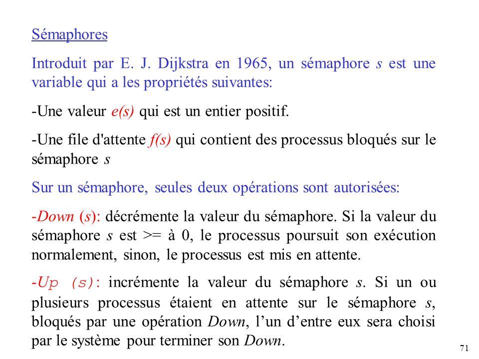 71 Sémaphores Introduit par E. J. Dijkstra en 1965, un sémaphore s est une variable qui a les propriétés suivantes: -Une valeur e(s) qui est un entier