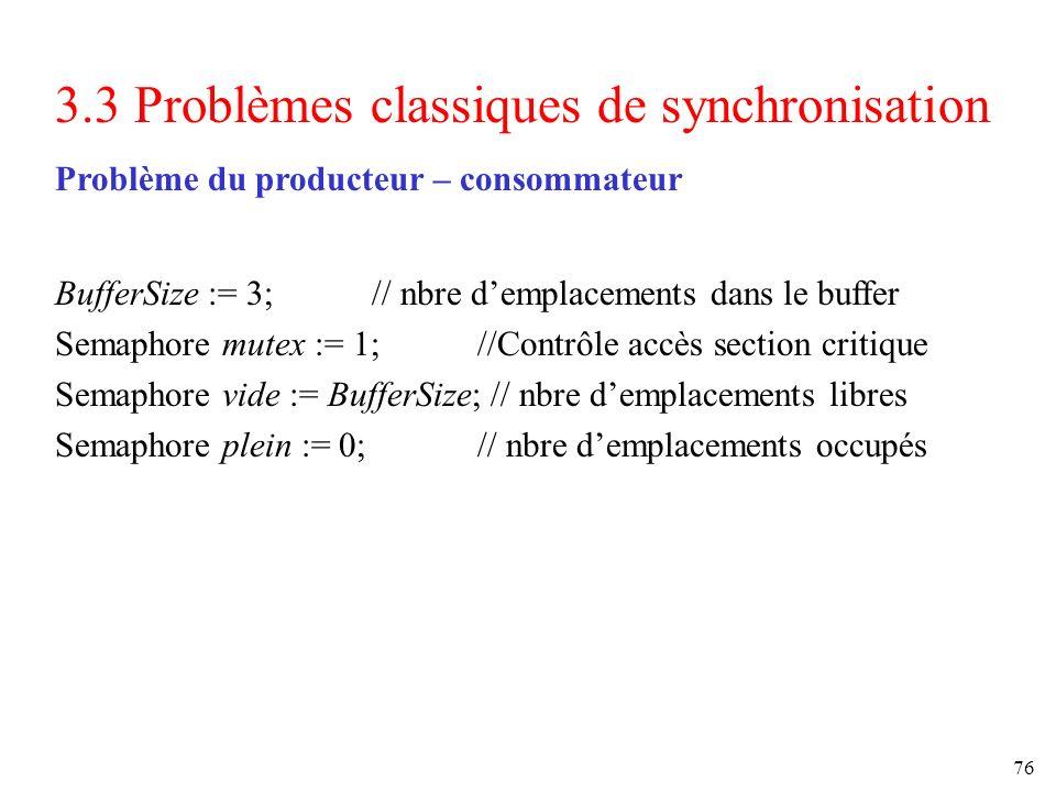 76 3.3 Problèmes classiques de synchronisation Problème du producteur – consommateur BufferSize := 3; // nbre demplacements dans le buffer Semaphore m