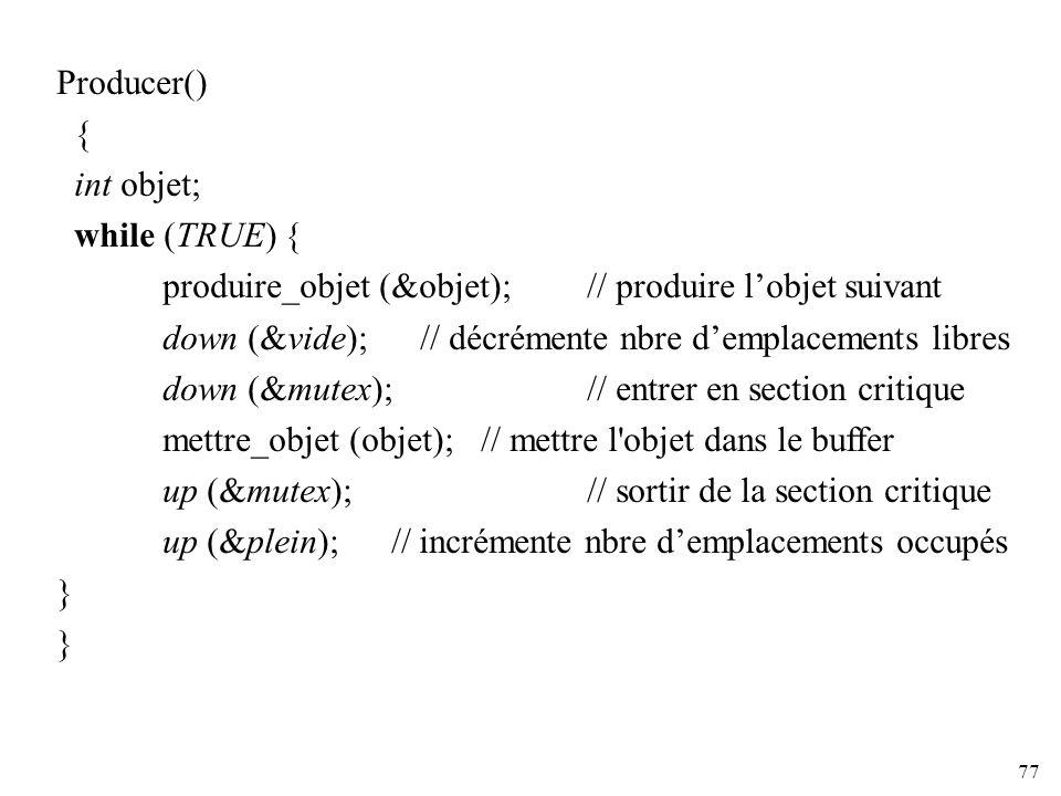 77 Producer() { int objet; while (TRUE) { produire_objet (&objet); // produire lobjet suivant down (&vide); // décrémente nbre demplacements libres do