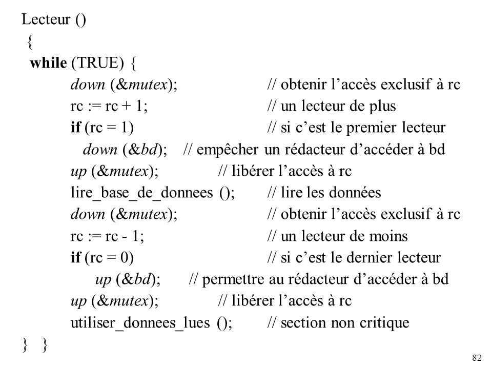 82 Lecteur () { while (TRUE) { down (&mutex); // obtenir laccès exclusif à rc rc := rc + 1; // un lecteur de plus if (rc = 1) // si cest le premier le
