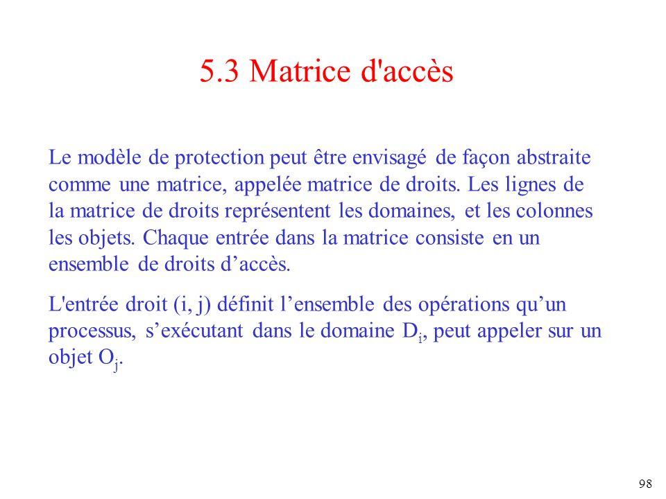 98 5.3 Matrice d'accès Le modèle de protection peut être envisagé de façon abstraite comme une matrice, appelée matrice de droits. Les lignes de la ma