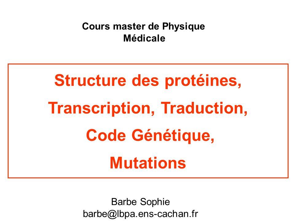 Structure des protéines, Transcription, Traduction, Code Génétique, Mutations Cours master de Physique Médicale Barbe Sophie barbe@lbpa.ens-cachan.fr