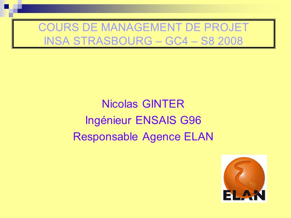 COURS DE MANAGEMENT DE PROJET INSA STRASBOURG – GC4 – S8 2008 Nicolas GINTER Ingénieur ENSAIS G96 Responsable Agence ELAN