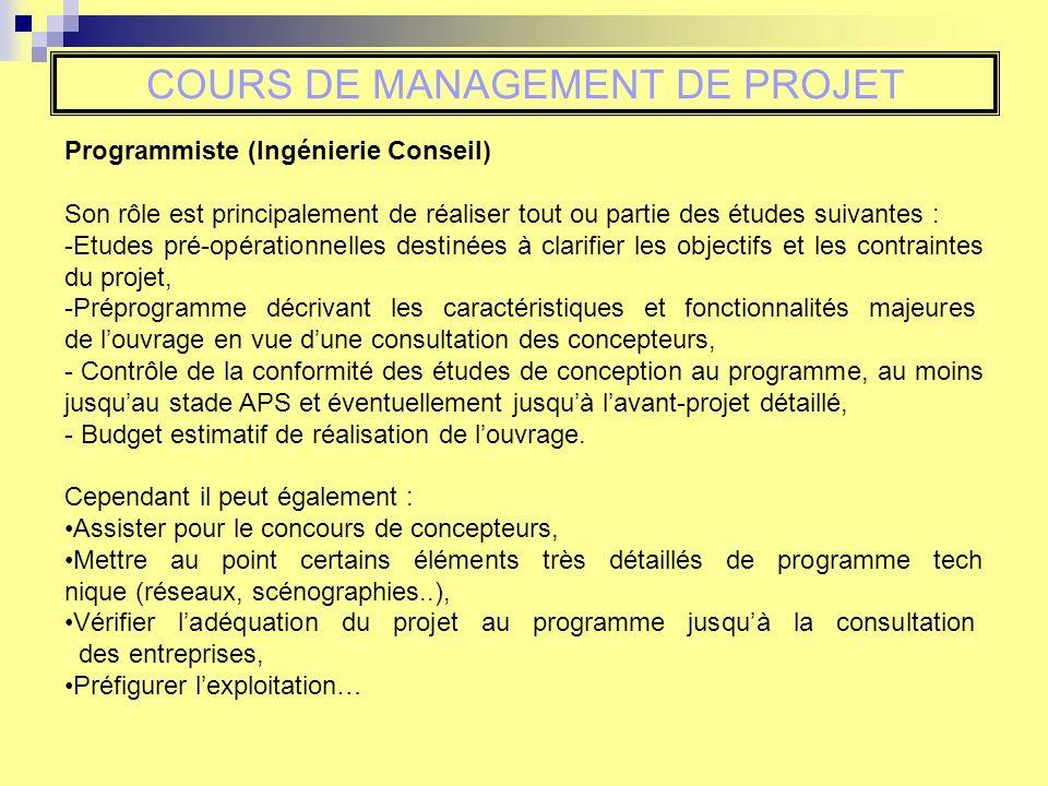 COURS DE MANAGEMENT DE PROJET Programmiste (Ingénierie Conseil) Son rôle est principalement de réaliser tout ou partie des études suivantes : -Etudes pré-opérationnelles destinées à clarifier les objectifs et les contraintes du projet, -Préprogramme décrivant les caractéristiques et fonctionnalités majeures de louvrage en vue dune consultation des concepteurs, - Contrôle de la conformité des études de conception au programme, au moins jusquau stade APS et éventuellement jusquà lavant-projet détaillé, - Budget estimatif de réalisation de louvrage.