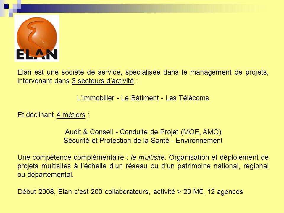 Elan est une société de service, spécialisée dans le management de projets, intervenant dans 3 secteurs dactivité : LImmobilier - Le Bâtiment - Les Télécoms Et déclinant 4 métiers : Audit & Conseil - Conduite de Projet (MOE, AMO) Sécurité et Protection de la Santé - Environnement Une compétence complémentaire : le multisite, Organisation et déploiement de projets multisites à léchelle dun réseau ou dun patrimoine national, régional ou départemental.