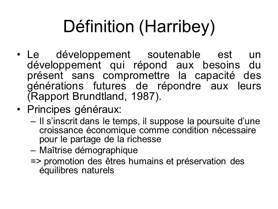 Définition (Harribey) Le développement soutenable est un développement qui répond aux besoins du présent sans compromettre la capacité des générations