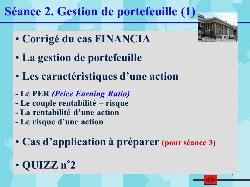 3 Corrigé du cas FINANCIA La gestion de portefeuille Les caractéristiques dune action - Le PER (Price Earning Ratio) - Le couple rentabilité – risque - La rentabilité dune action - Le risque dune action Cas dapplication à préparer (pour séance 3) QUIZZ n°2 Séance 2.